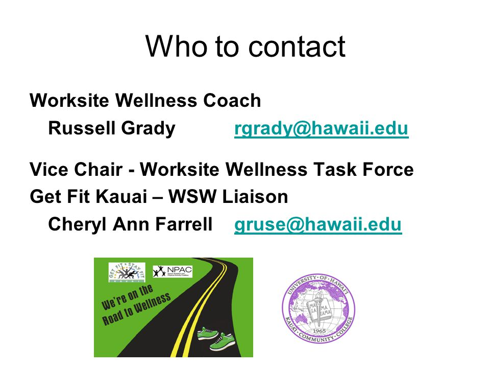 Who to contact Worksite Wellness Coach Russell Grady rgrady@hawaii.edurgrady@hawaii.edu Vice Chair - Worksite Wellness Task Force Get Fit Kauai – WSW Liaison Cheryl Ann Farrell gruse@hawaii.edugruse@hawaii.edu