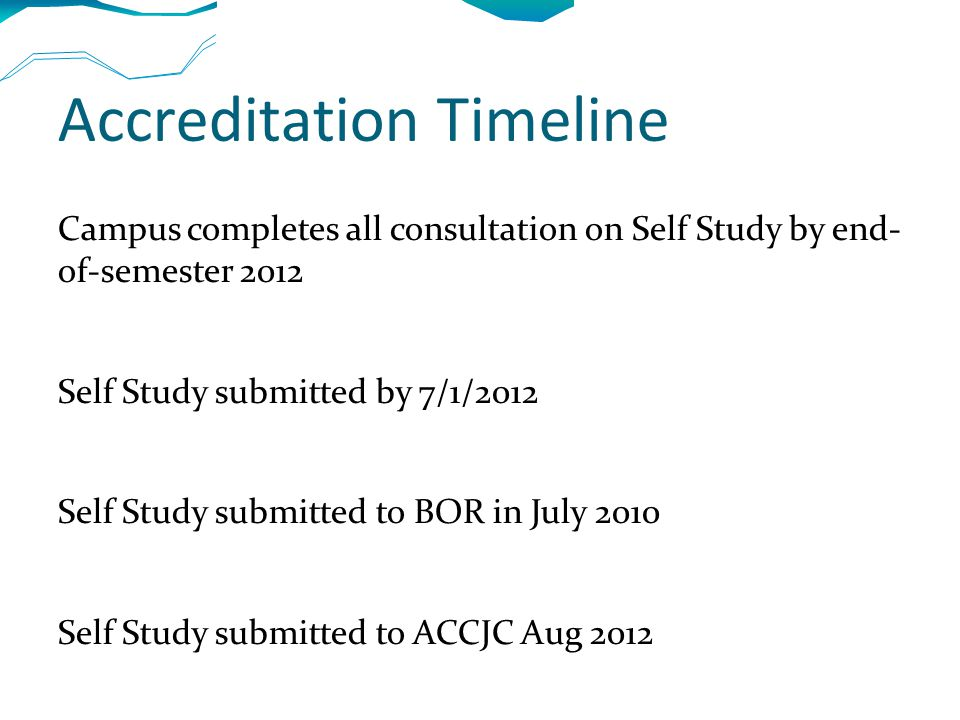 Accreditation Timeline Campus completes all consultation on Self Study by end- of-semester 2012 Self Study submitted by 7/1/2012 Self Study submitted to BOR in July 2010 Self Study submitted to ACCJC Aug 2012 Campus evaluation visit by ACCJC Oct 2012