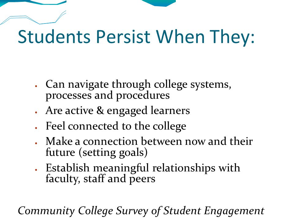 Students Persist When They:  Can navigate through college systems, processes and procedures  Are active & engaged learners  Feel connected to the college  Make a connection between now and their future (setting goals)  Establish meaningful relationships with faculty, staff and peers Community College Survey of Student Engagement