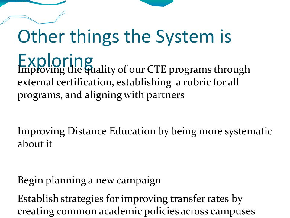 Other things the System is Exploring Improving the quality of our CTE programs through external certification, establishing a rubric for all programs, and aligning with partners Improving Distance Education by being more systematic about it Begin planning a new campaign Establish strategies for improving transfer rates by creating common academic policies across campuses