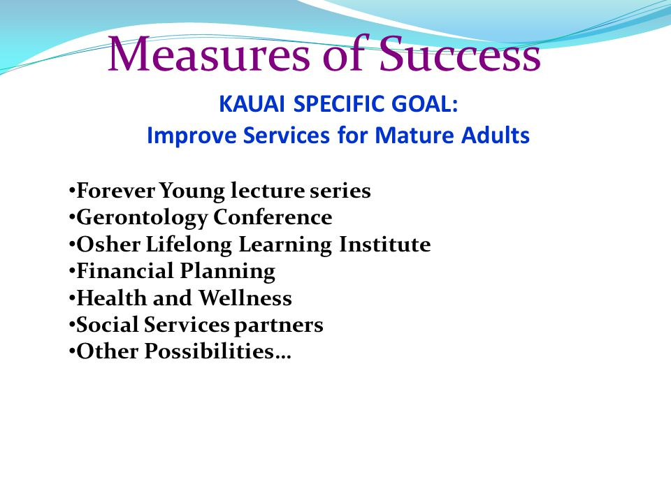 Measures of Success KAUAI SPECIFIC GOAL: Improve Services for Mature Adults Forever Young lecture series Gerontology Conference Osher Lifelong Learnin