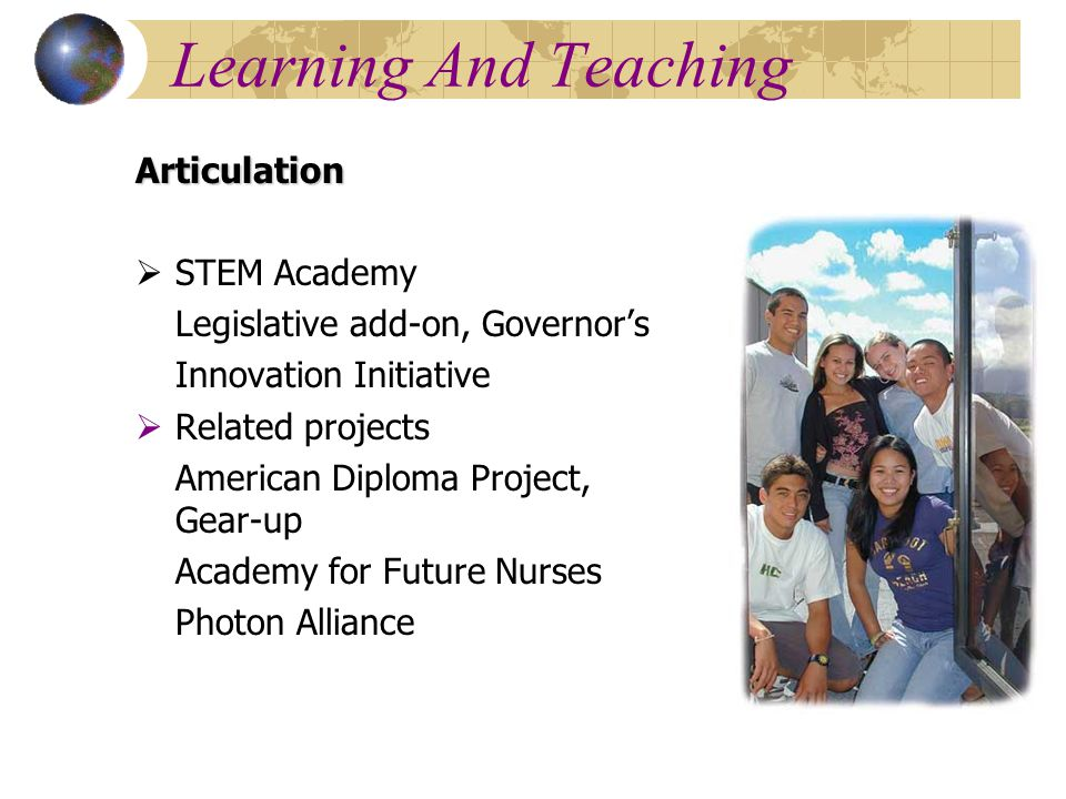 Learning And Teaching Articulation  STEM Academy Legislative add-on, Governor's Innovation Initiative  Related projects American Diploma Project, Gear-up Academy for Future Nurses Photon Alliance