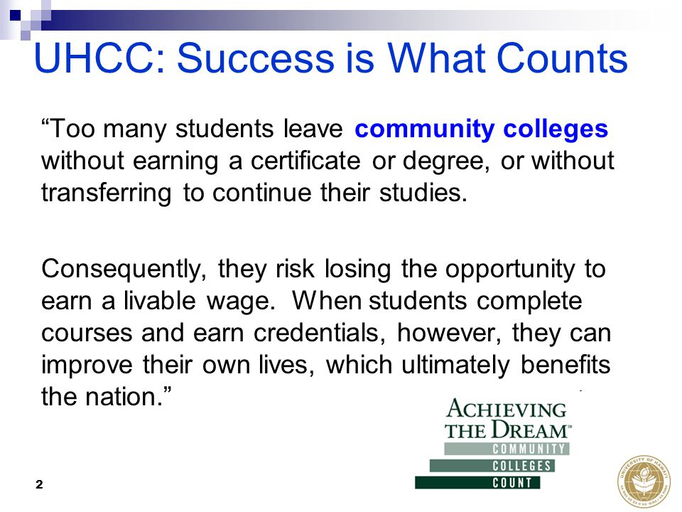 "2 UHCC: Success is What Counts ""Too many students leave community colleges without earning a certificate or degree, or without transferring to continu"