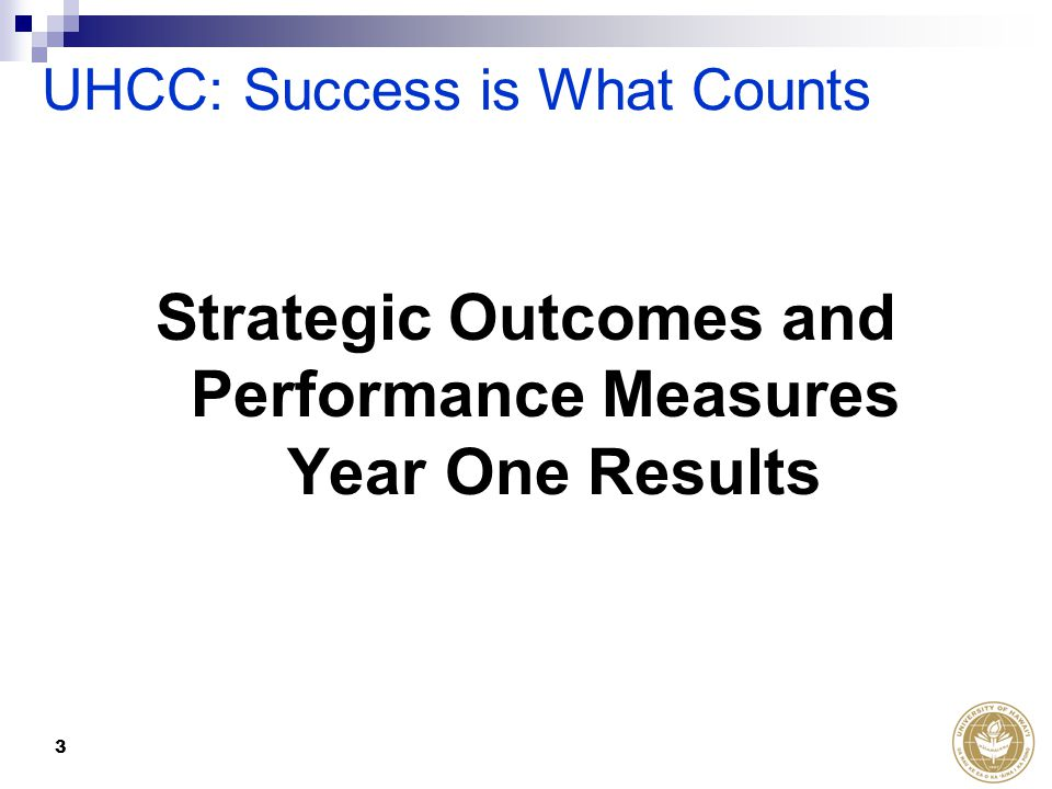 3 Strategic Outcomes and Performance Measures Year One Results UHCC: Success is What Counts