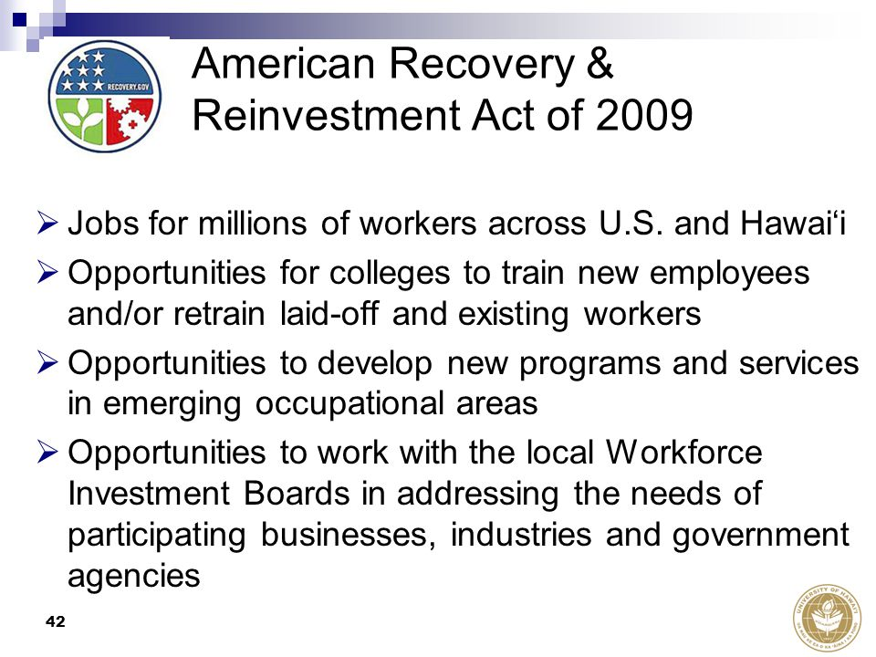 42 American Recovery & Reinvestment Act of 2009  Jobs for millions of workers across U.S. and Hawai'i  Opportunities for colleges to train new emplo