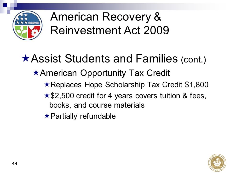44 American Recovery & Reinvestment Act 2009  Assist Students and Families (cont.)  American Opportunity Tax Credit  Replaces Hope Scholarship Tax