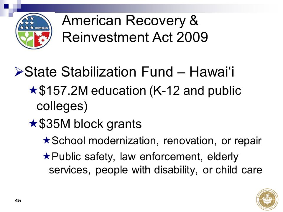 45 American Recovery & Reinvestment Act 2009  State Stabilization Fund – Hawai'i  $157.2M education (K-12 and public colleges)  $35M block grants  School modernization, renovation, or repair  Public safety, law enforcement, elderly services, people with disability, or child care