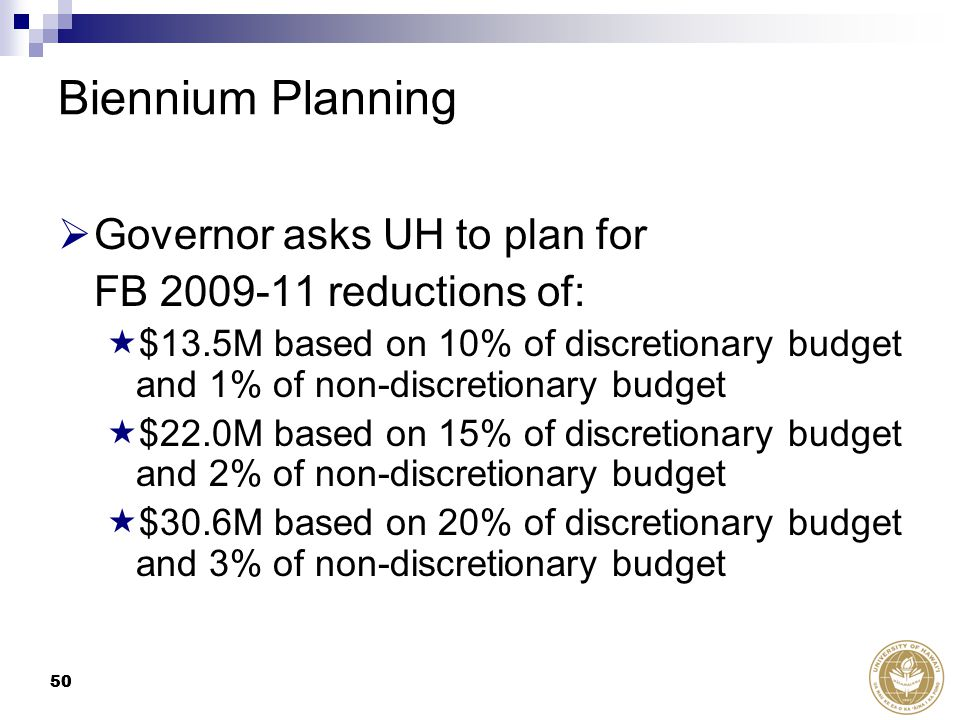 50 Biennium Planning  Governor asks UH to plan for FB 2009-11 reductions of:  $13.5M based on 10% of discretionary budget and 1% of non-discretionary budget  $22.0M based on 15% of discretionary budget and 2% of non-discretionary budget  $30.6M based on 20% of discretionary budget and 3% of non-discretionary budget