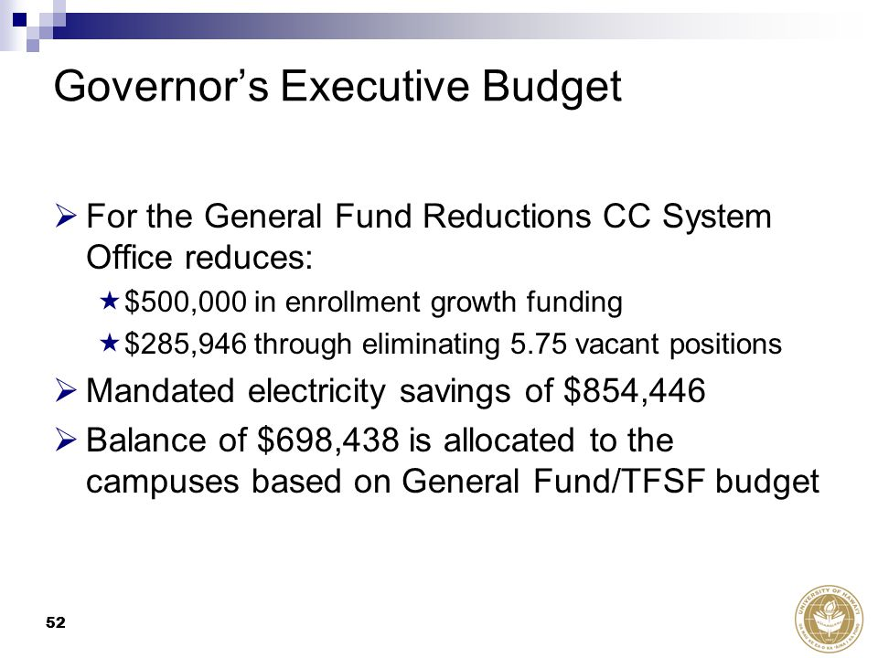 52 Governor's Executive Budget  For the General Fund Reductions CC System Office reduces:  $500,000 in enrollment growth funding  $285,946 through eliminating 5.75 vacant positions  Mandated electricity savings of $854,446  Balance of $698,438 is allocated to the campuses based on General Fund/TFSF budget