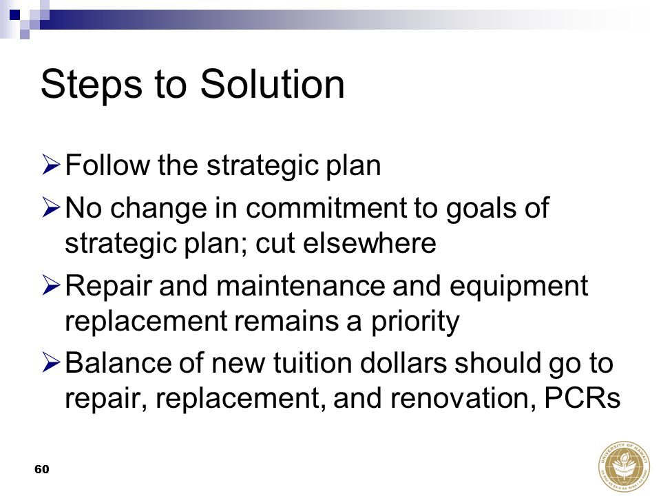 60 Steps to Solution  Follow the strategic plan  No change in commitment to goals of strategic plan; cut elsewhere  Repair and maintenance and equipment replacement remains a priority  Balance of new tuition dollars should go to repair, replacement, and renovation, PCRs