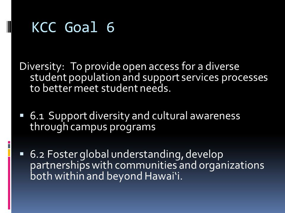 KCC Goal 6 Diversity: To provide open access for a diverse student population and support services processes to better meet student needs.