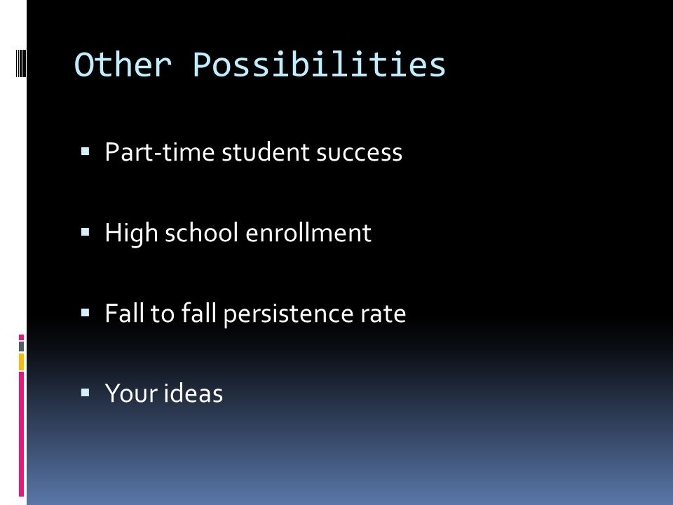 Other Possibilities  Part-time student success  High school enrollment  Fall to fall persistence rate  Your ideas