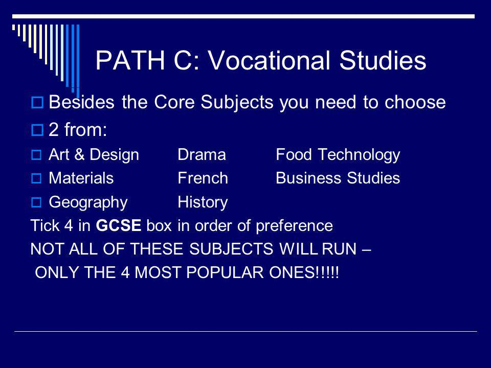 PATH C: Vocational Studies  Besides the Core Subjects you need to choose  2 from:  Art & DesignDramaFood Technology  MaterialsFrenchBusiness Studies  GeographyHistory Tick 4 in GCSE box in order of preference NOT ALL OF THESE SUBJECTS WILL RUN – ONLY THE 4 MOST POPULAR ONES!!!!.