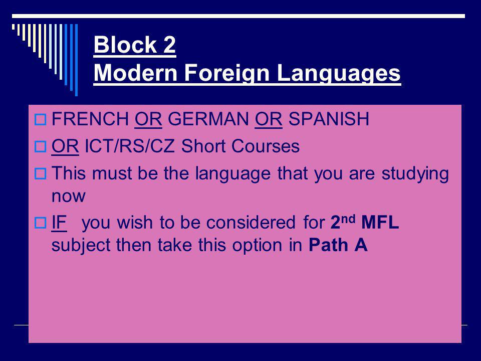 Block 2 Modern Foreign Languages  FRENCH OR GERMAN OR SPANISH  OR ICT/RS/CZ Short Courses  This must be the language that you are studying now  IFyou wish to be considered for 2 nd MFL subject then take this option in Path A