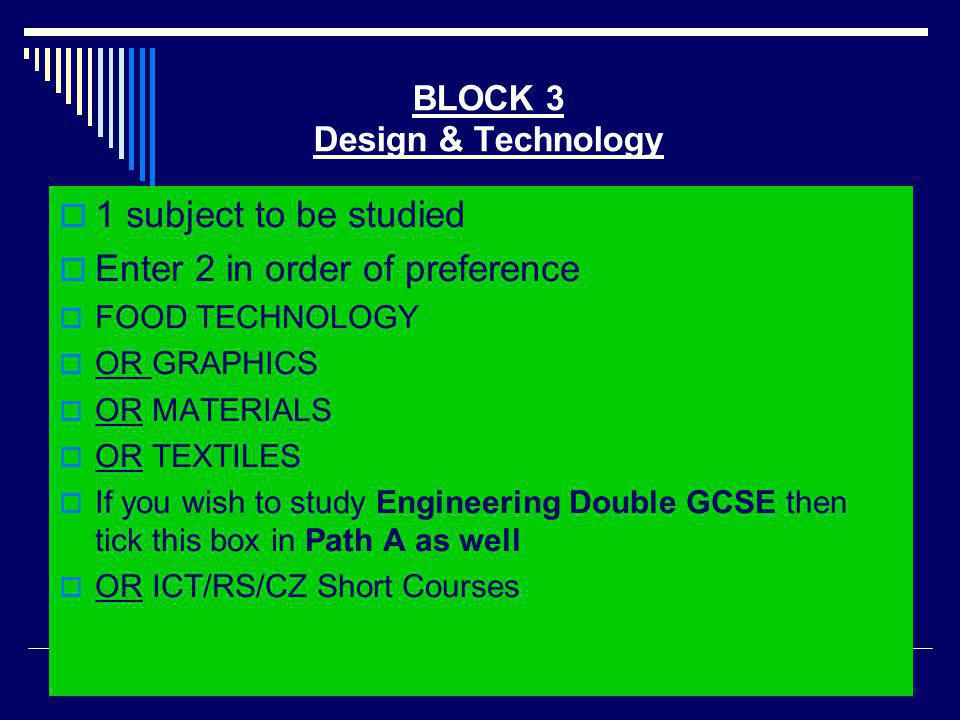 BLOCK 3 Design & Technology 11 subject to be studied EEnter 2 in order of preference FFOOD TECHNOLOGY OOR GRAPHICS OOR MATERIALS OOR TEXTILES IIf you wish to study Engineering Double GCSE then tick this box in Path A as well OOR ICT/RS/CZ Short Courses