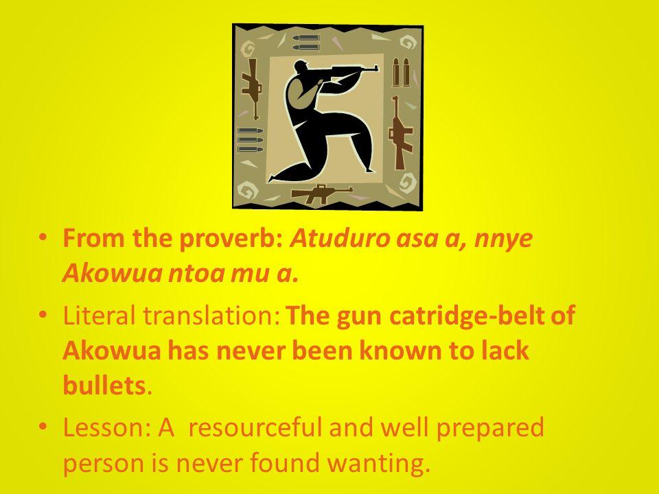 From the proverb: Atuduro asa a, nnye Akowua ntoa mu a.