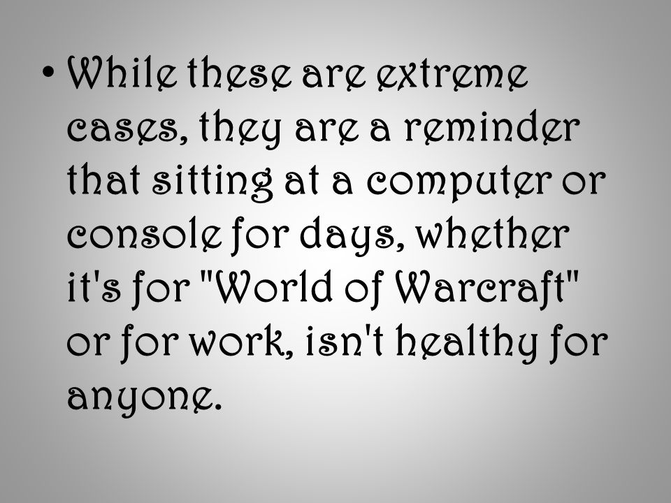 While these are extreme cases, they are a reminder that sitting at a computer or console for days, whether it s for World of Warcraft or for work, isn t healthy for anyone.