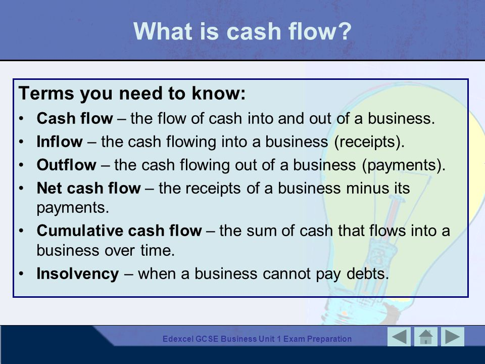 Edexcel GCSE Business Unit 1 Exam Preparation What is cash flow? Terms you need to know: Cash flow – the flow of cash into and out of a business. Infl