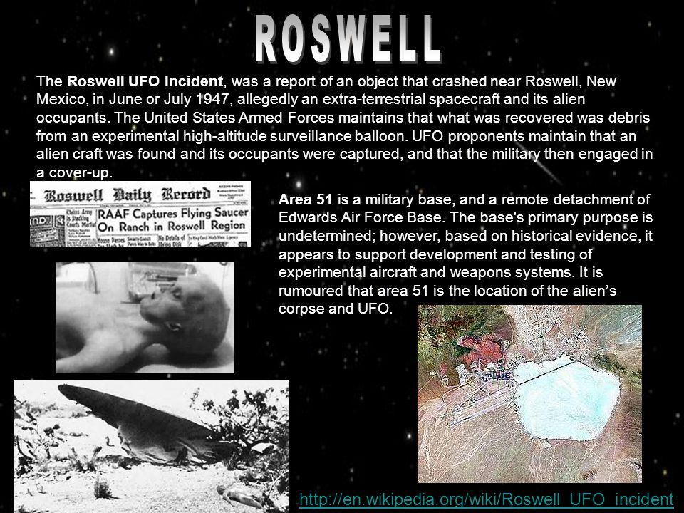 The Roswell UFO Incident, was a report of an object that crashed near Roswell, New Mexico, in June or July 1947, allegedly an extra-terrestrial spacec