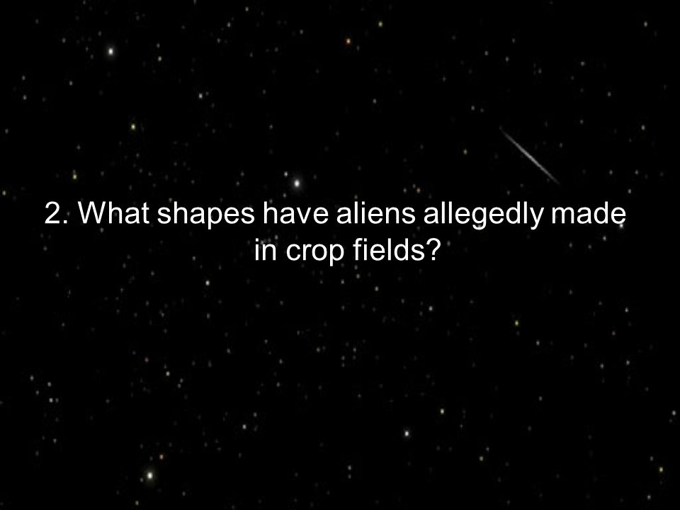 2. What shapes have aliens allegedly made in crop fields?
