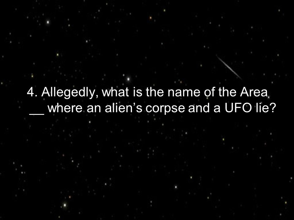 4. Allegedly, what is the name of the Area __ where an alien's corpse and a UFO lie?