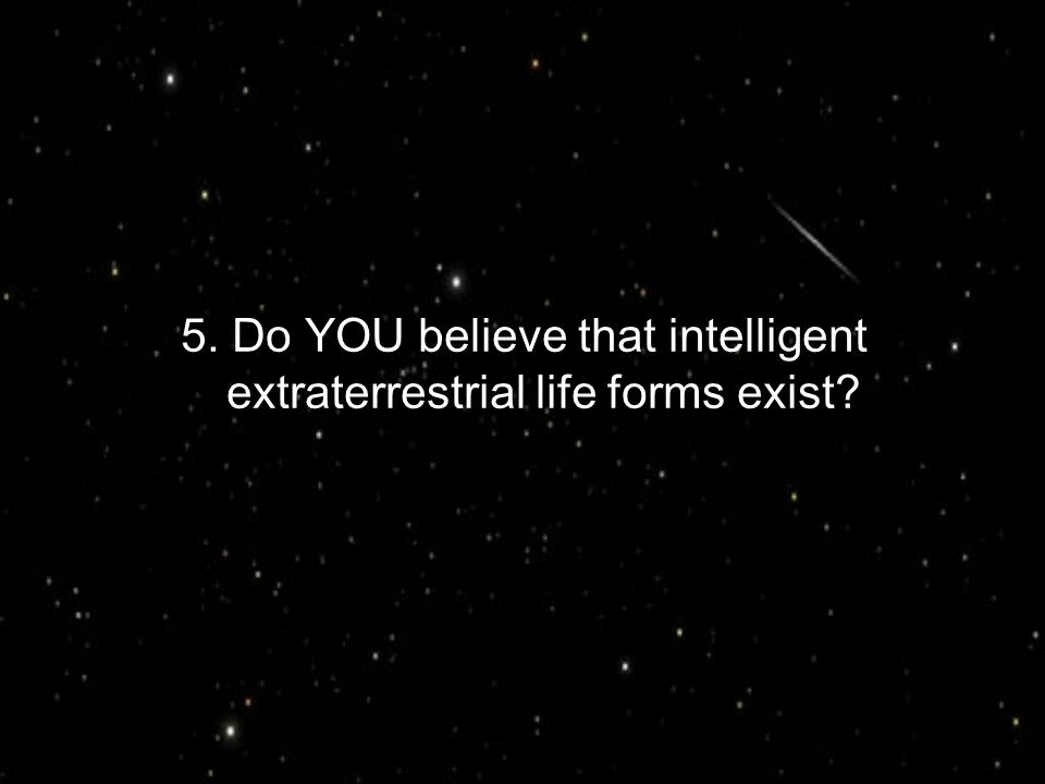 5. Do YOU believe that intelligent extraterrestrial life forms exist?