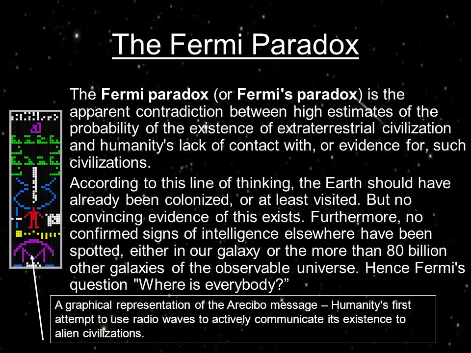 The Fermi Paradox The Fermi paradox (or Fermi's paradox) is the apparent contradiction between high estimates of the probability of the existence of e