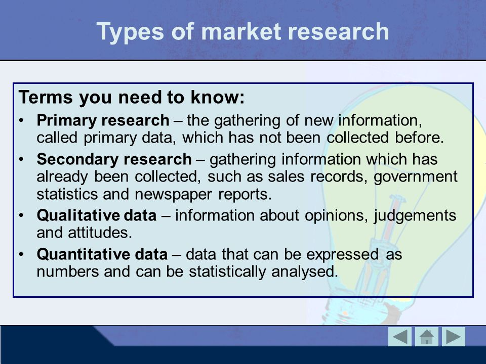 Types of market research Terms you need to know: Primary research – the gathering of new information, called primary data, which has not been collecte