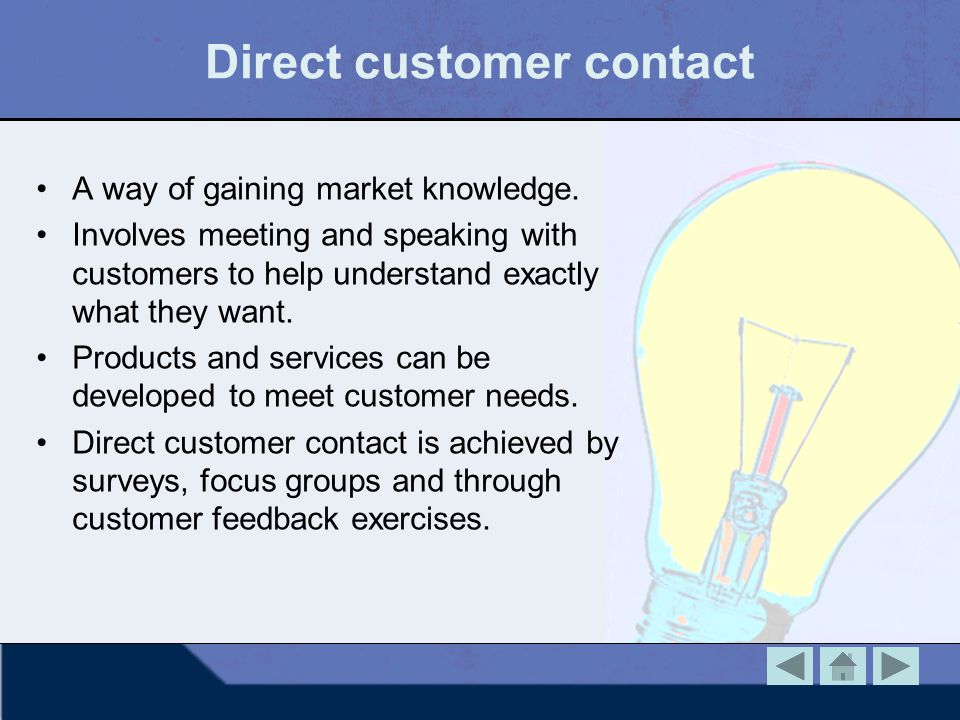 Direct customer contact A way of gaining market knowledge. Involves meeting and speaking with customers to help understand exactly what they want. Pro
