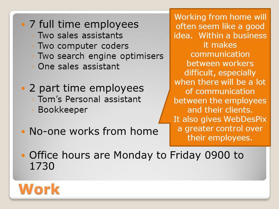 Work 7 full time employees ◦Two sales assistants ◦Two computer coders ◦Two search engine optimisers ◦One sales assistant 2 part time employees ◦Tom's Personal assistant ◦Bookkeeper No-one works from home Office hours are Monday to Friday 0900 to 1730 Working from home will often seem like a good idea.