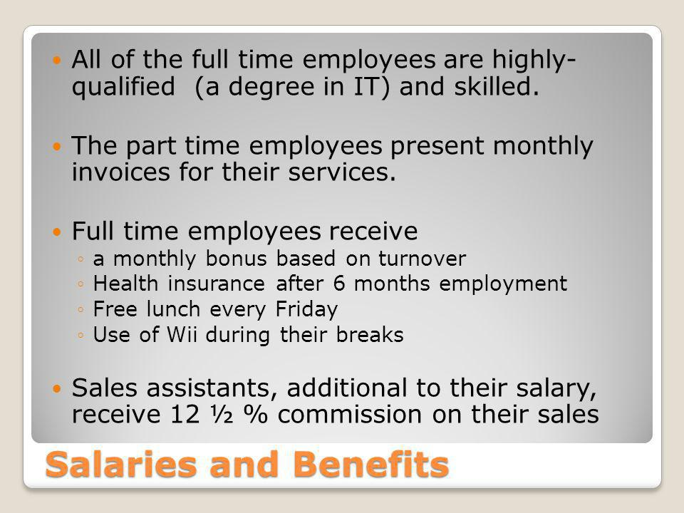 Salaries and Benefits All of the full time employees are highly- qualified (a degree in IT) and skilled.