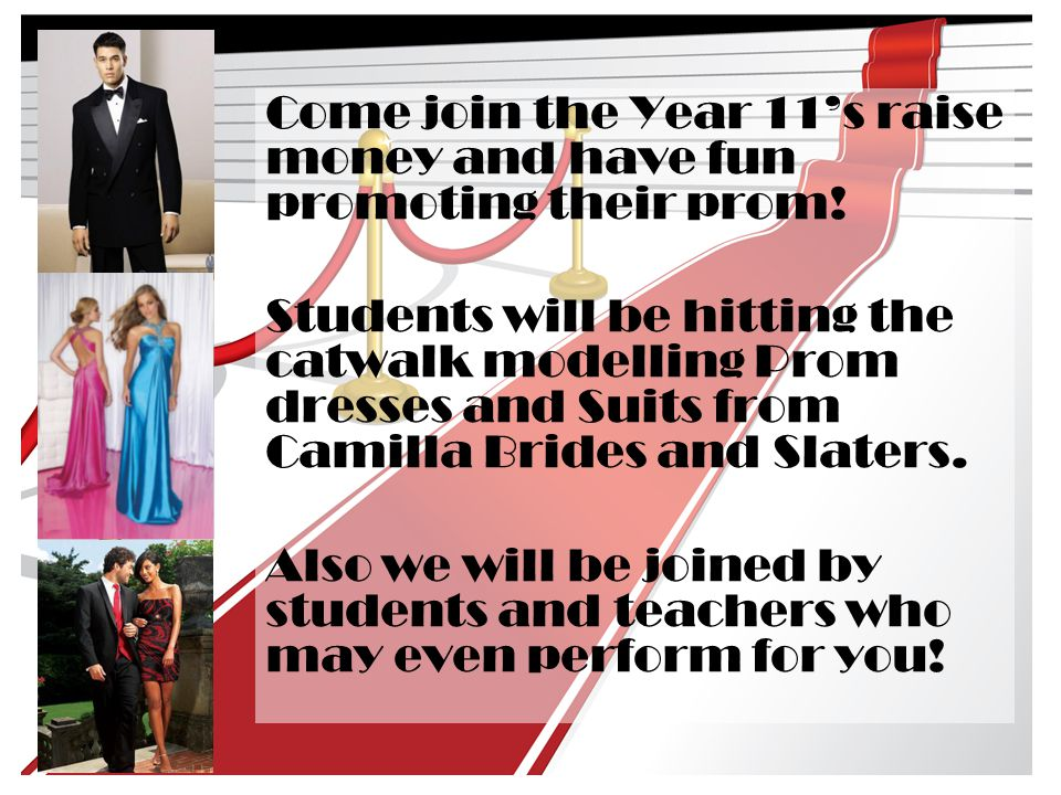 Come join the Year 11's raise money and have fun promoting their prom! Students will be hitting the catwalk modelling Prom dresses and Suits from Cami