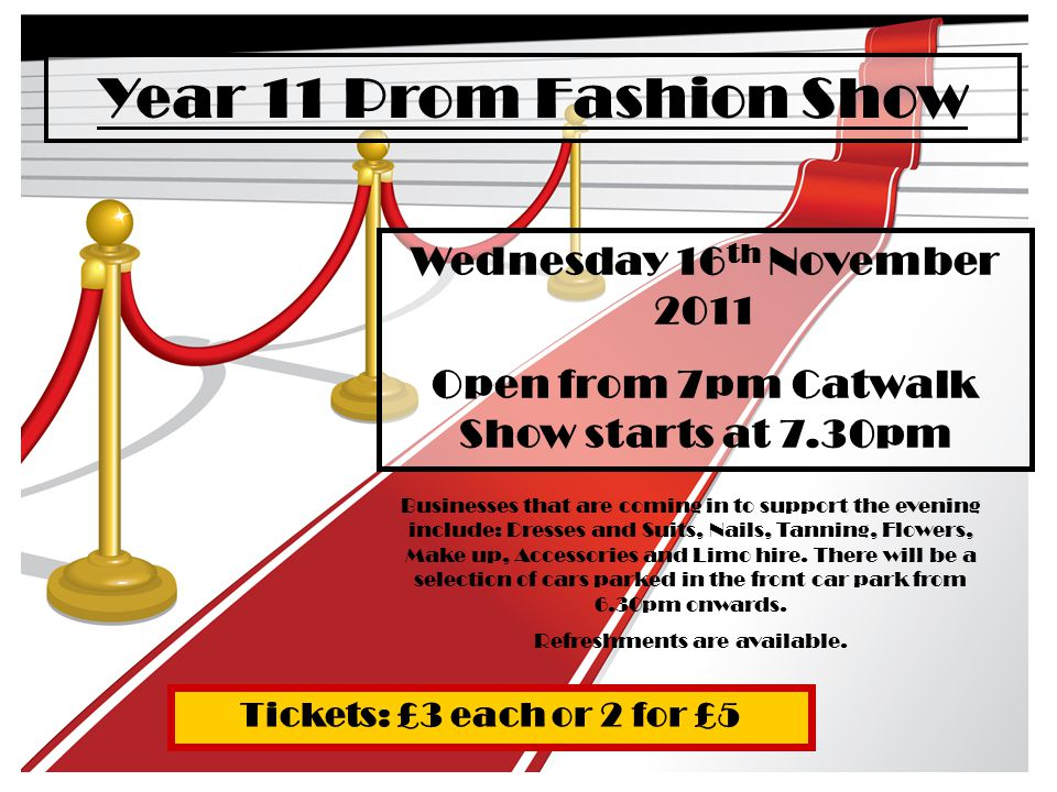 Year 11 Prom Fashion Show Wednesday 16 th November 2011 Open from 7pm Catwalk Show starts at 7.30pm Businesses that are coming in to support the evening include: Dresses and Suits, Nails, Tanning, Flowers, Make up, Accessories and Limo hire.