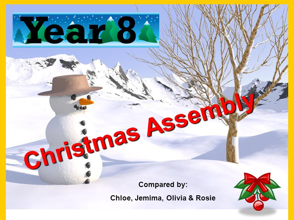 Christmas Assembly Year 8 Compared by: Chloe, Jemima, Olivia & Rosie