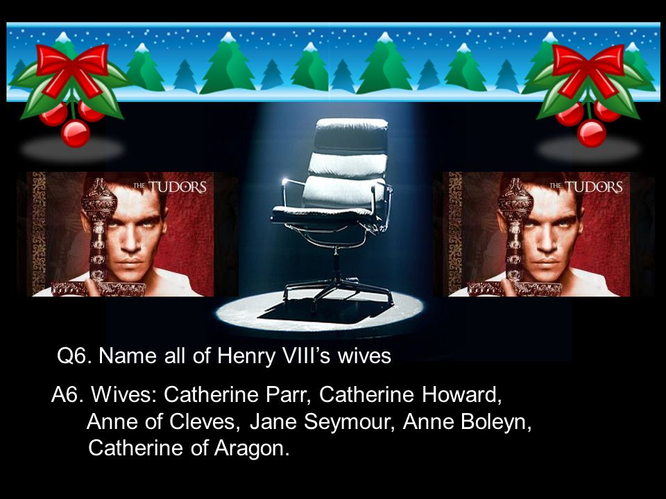 Q6. Name all of Henry VIII's wives A6. Wives: Catherine Parr, Catherine Howard, Anne of Cleves, Jane Seymour, Anne Boleyn, Catherine of Aragon.