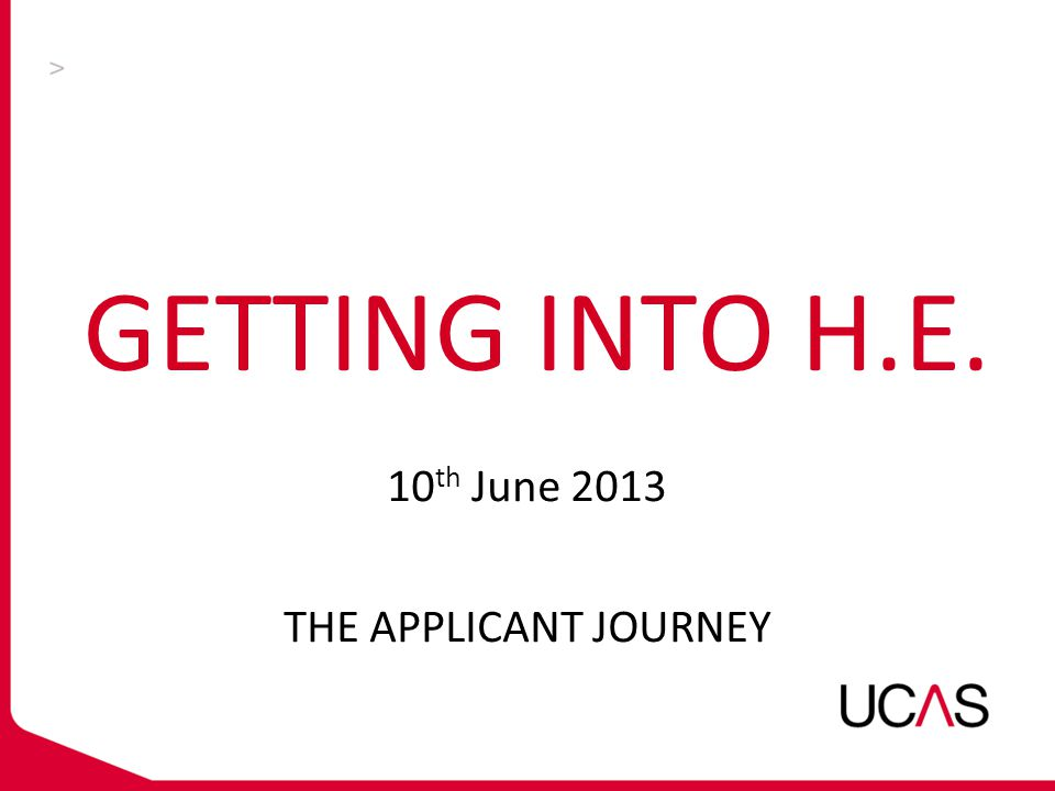 GETTING INTO H.E. 10 th June 2013 THE APPLICANT JOURNEY
