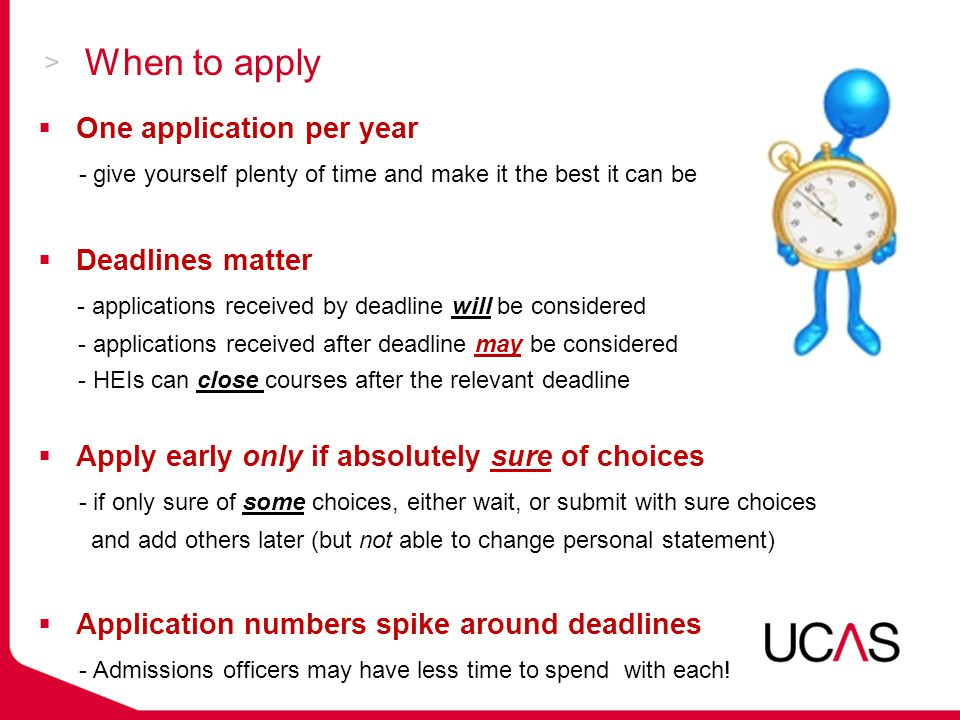 When to apply  One application per year - give yourself plenty of time and make it the best it can be  Deadlines matter - applications received by deadline will be considered - applications received after deadline may be considered - HEIs can close courses after the relevant deadline  Apply early only if absolutely sure of choices - if only sure of some choices, either wait, or submit with sure choices and add others later (but not able to change personal statement)  Application numbers spike around deadlines - Admissions officers may have less time to spend with each!
