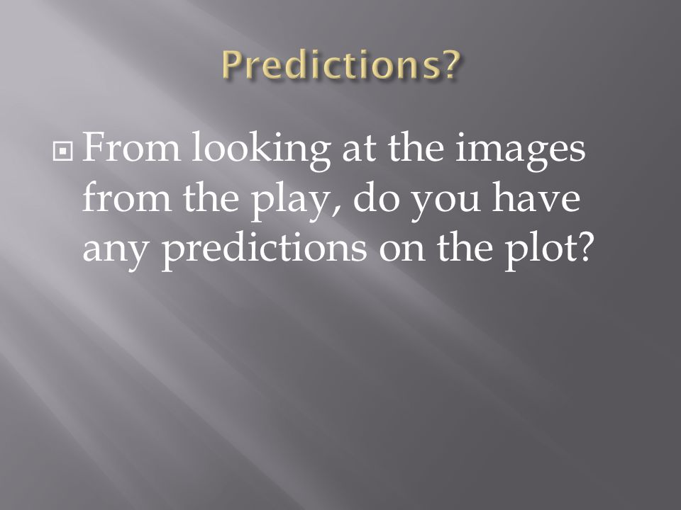  From looking at the images from the play, do you have any predictions on the plot?