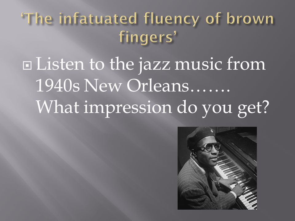  Listen to the jazz music from 1940s New Orleans……. What impression do you get