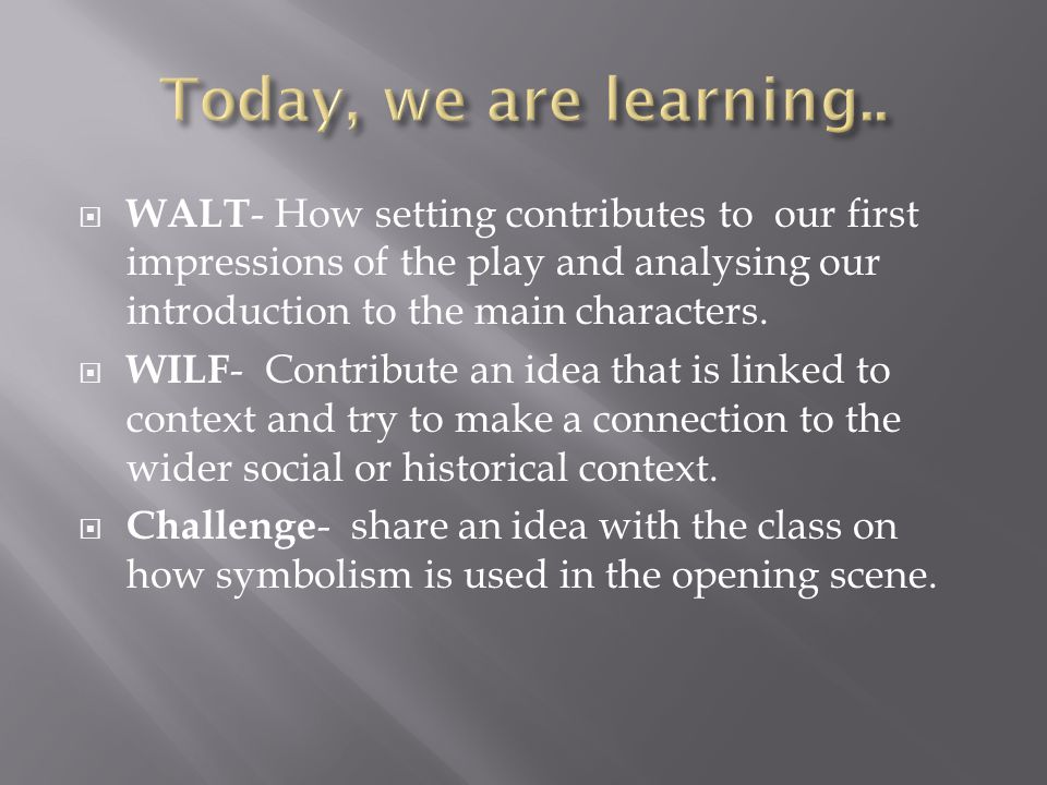  WALT - How setting contributes to our first impressions of the play and analysing our introduction to the main characters.  WILF - Contribute an id