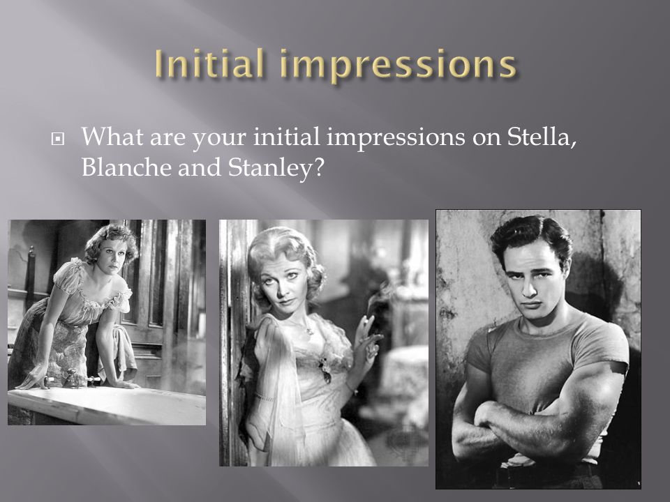  What are your initial impressions on Stella, Blanche and Stanley