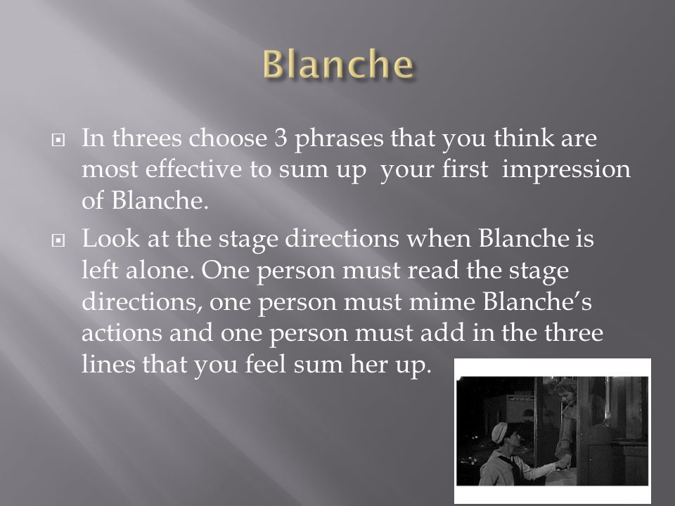  In threes choose 3 phrases that you think are most effective to sum up your first impression of Blanche.  Look at the stage directions when Blanche