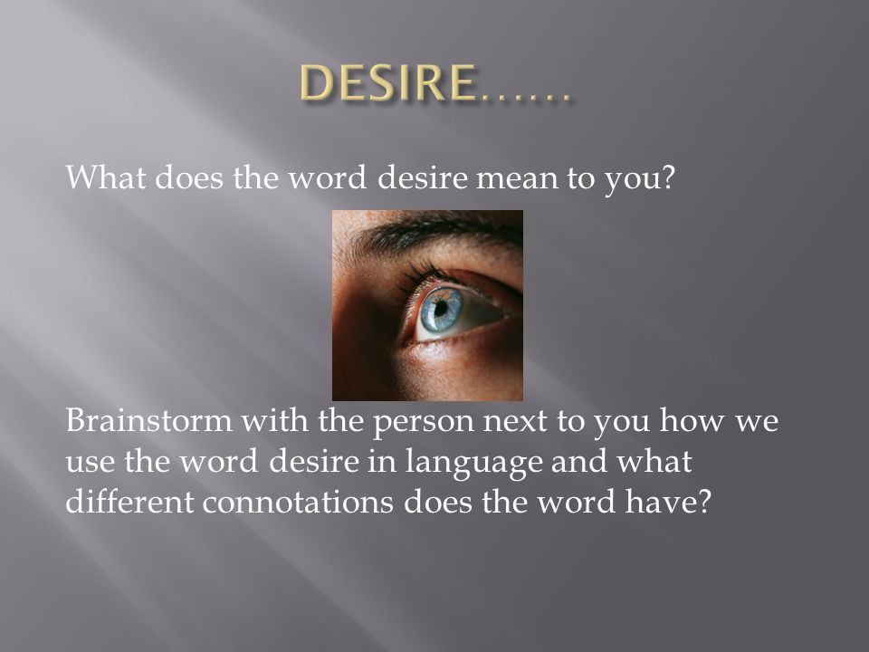 What does the word desire mean to you? Brainstorm with the person next to you how we use the word desire in language and what different connotations d