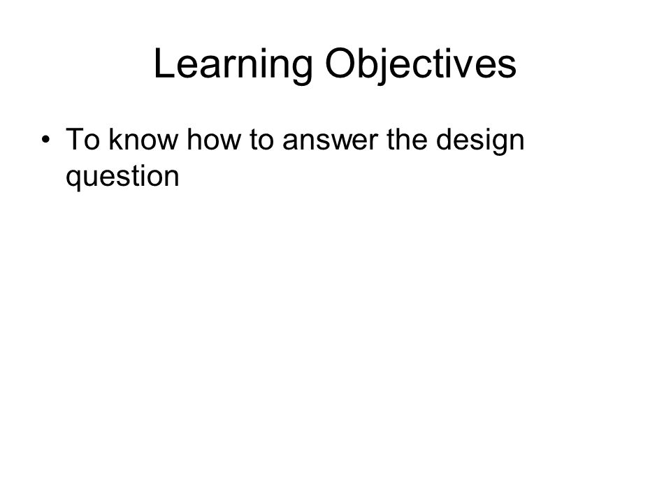 Learning Objectives To know how to answer the design question