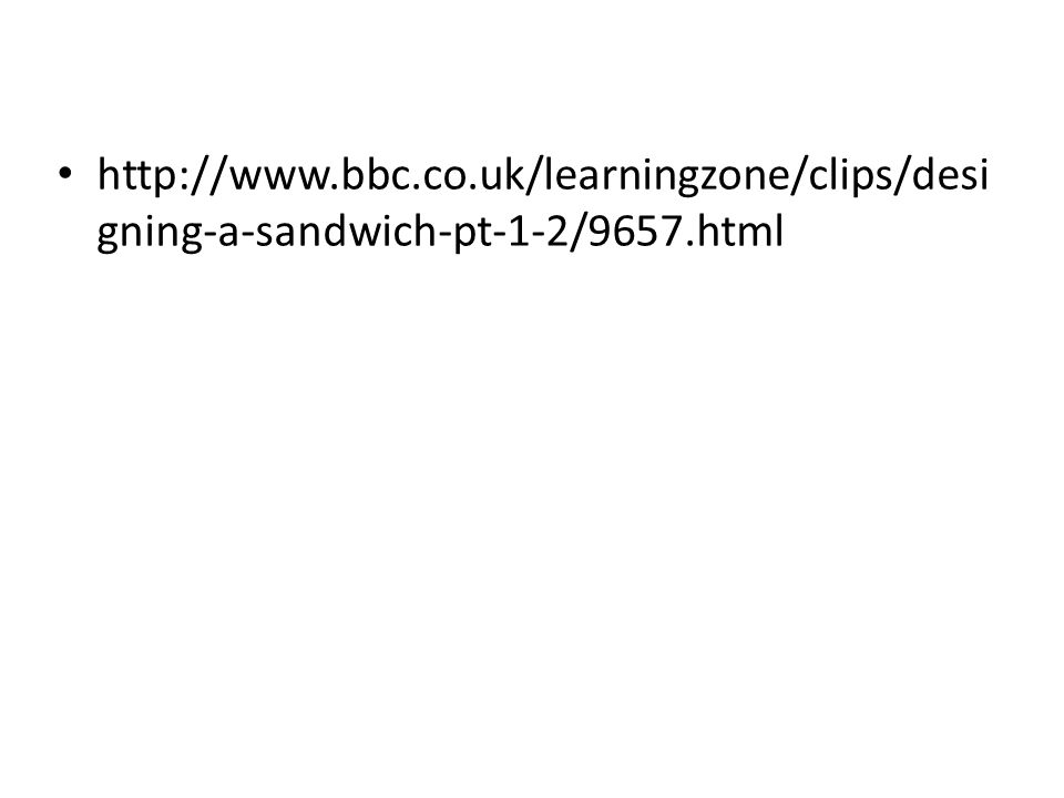 http://www.bbc.co.uk/learningzone/clips/desi gning-a-sandwich-pt-1-2/9657.html