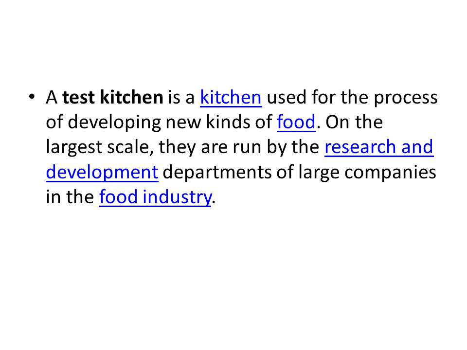A test kitchen is a kitchen used for the process of developing new kinds of food. On the largest scale, they are run by the research and development d