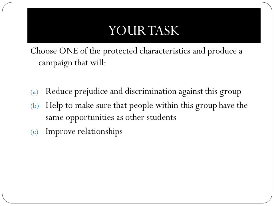 YOUR TASK Choose ONE of the protected characteristics and produce a campaign that will: (a) Reduce prejudice and discrimination against this group (b) Help to make sure that people within this group have the same opportunities as other students (c) Improve relationships