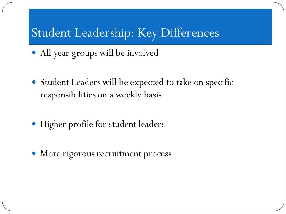 Student Leadership: Key Differences All year groups will be involved Student Leaders will be expected to take on specific responsibilities on a weekly basis Higher profile for student leaders More rigorous recruitment process