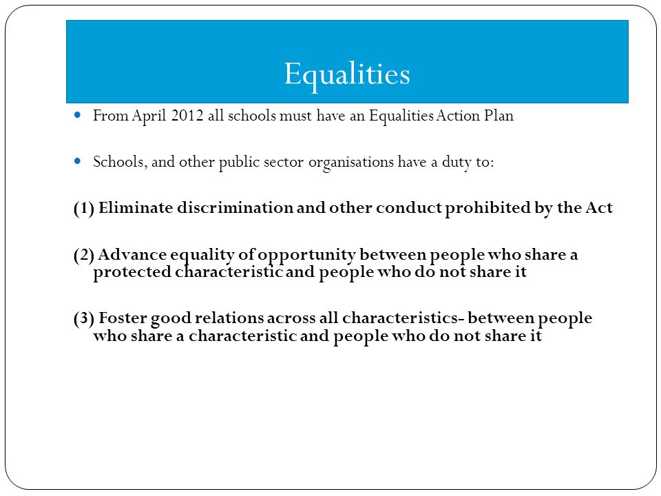 Equalities From April 2012 all schools must have an Equalities Action Plan Schools, and other public sector organisations have a duty to: (1) Eliminate discrimination and other conduct prohibited by the Act (2) Advance equality of opportunity between people who share a protected characteristic and people who do not share it (3) Foster good relations across all characteristics- between people who share a characteristic and people who do not share it