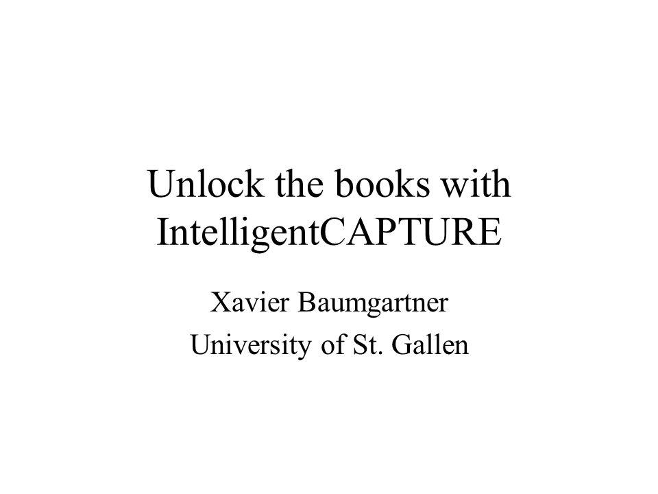 Unlock the books with IntelligentCAPTURE Xavier Baumgartner University of St. Gallen